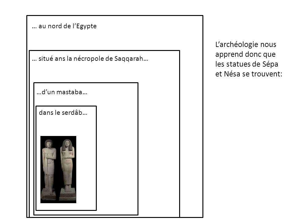 … au nord de l'Egypte L'archéologie nous apprend donc que les statues de Sépa et Nésa se trouvent: … situé ans la nécropole de Saqqarah…