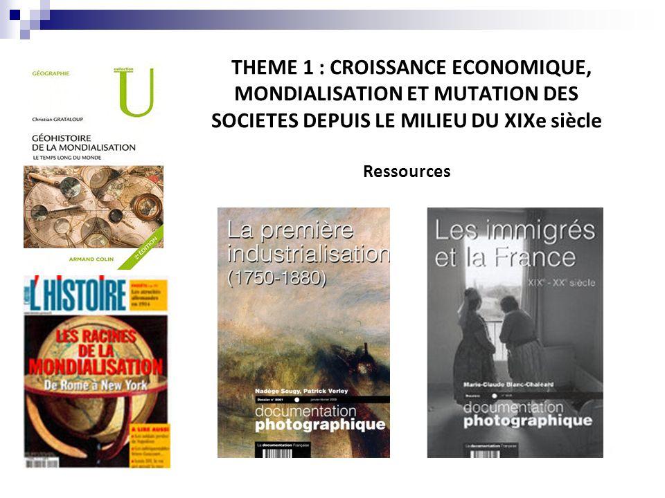 THEME 1 : CROISSANCE ECONOMIQUE, MONDIALISATION ET MUTATION DES SOCIETES DEPUIS LE MILIEU DU XIXe siècle Ressources