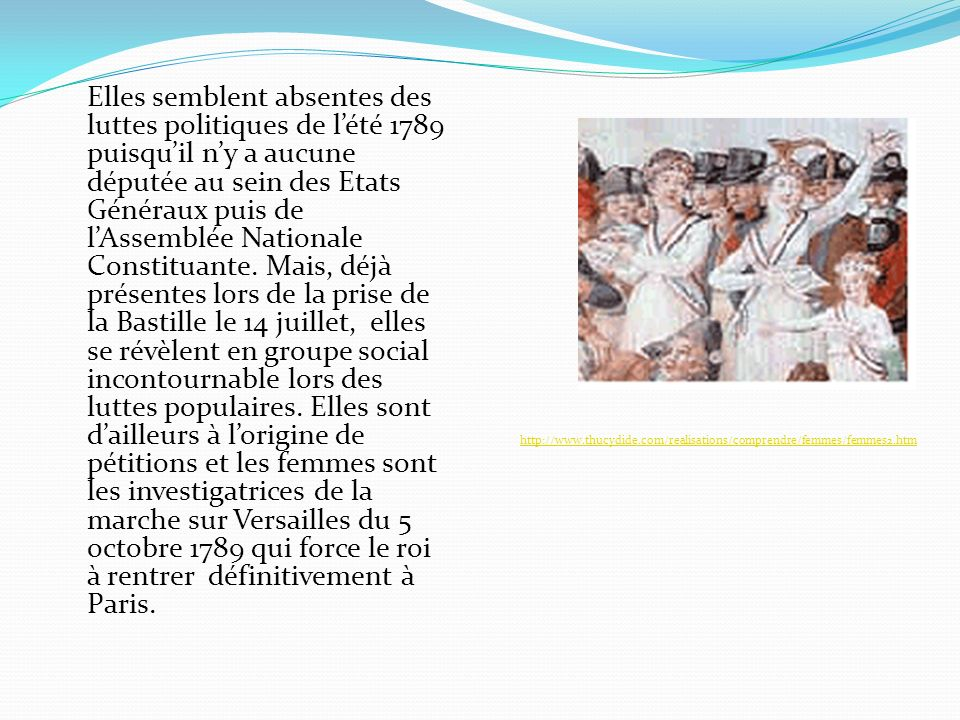 Elles semblent absentes des luttes politiques de l'été 1789 puisqu'il n'y a aucune députée au sein des Etats Généraux puis de l'Assemblée Nationale Constituante. Mais, déjà présentes lors de la prise de la Bastille le 14 juillet, elles se révèlent en groupe social incontournable lors des luttes populaires. Elles sont d'ailleurs à l'origine de pétitions et les femmes sont les investigatrices de la marche sur Versailles du 5 octobre 1789 qui force le roi à rentrer définitivement à Paris.