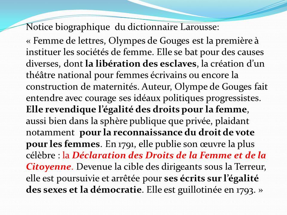Notice biographique du dictionnaire Larousse: « Femme de lettres, Olympes de Gouges est la première à instituer les sociétés de femme.