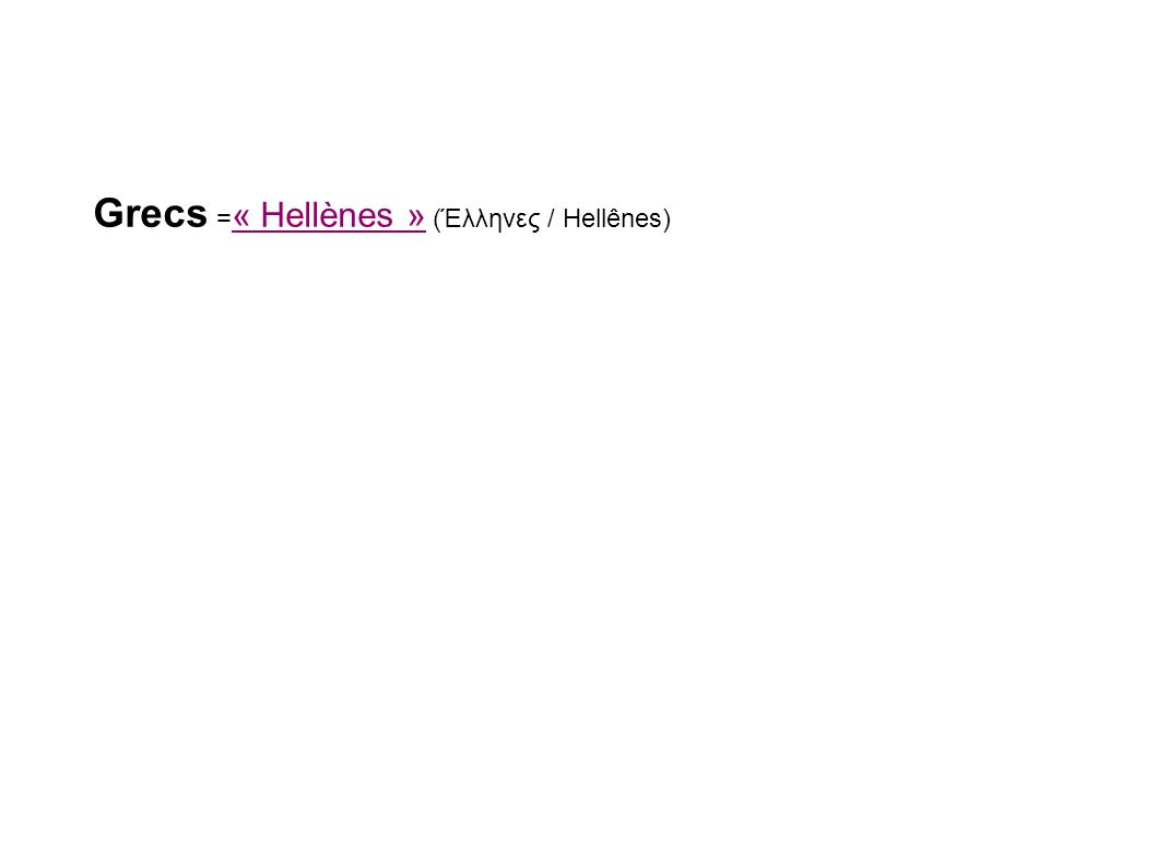 Grecs =« Hellènes » (Έλληνες / Hellênes)