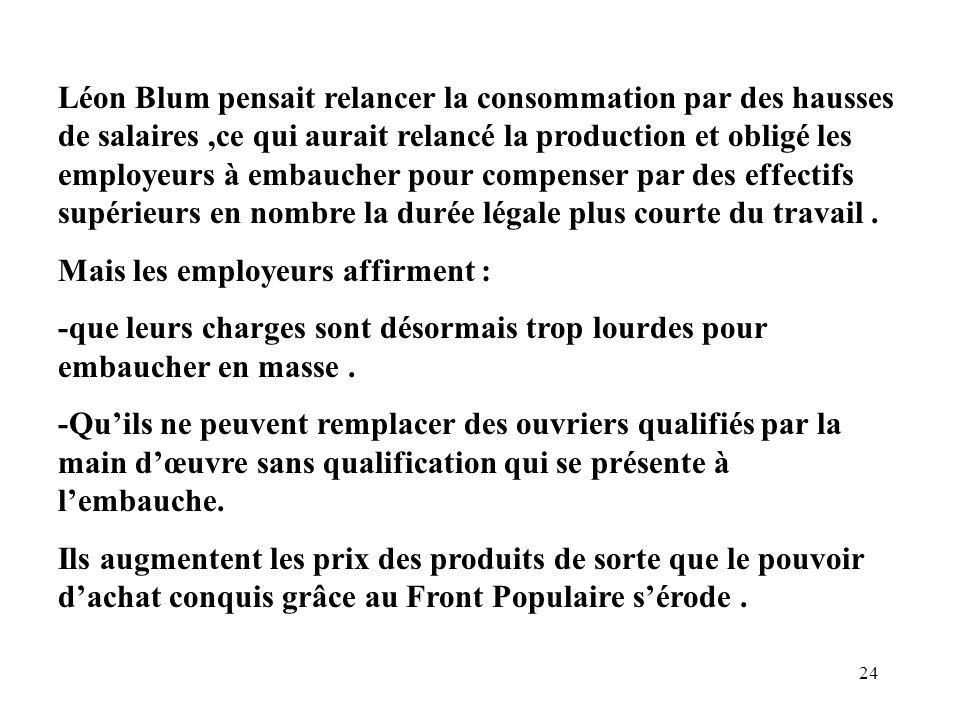 Léon Blum pensait relancer la consommation par des hausses de salaires ,ce qui aurait relancé la production et obligé les employeurs à embaucher pour compenser par des effectifs supérieurs en nombre la durée légale plus courte du travail .