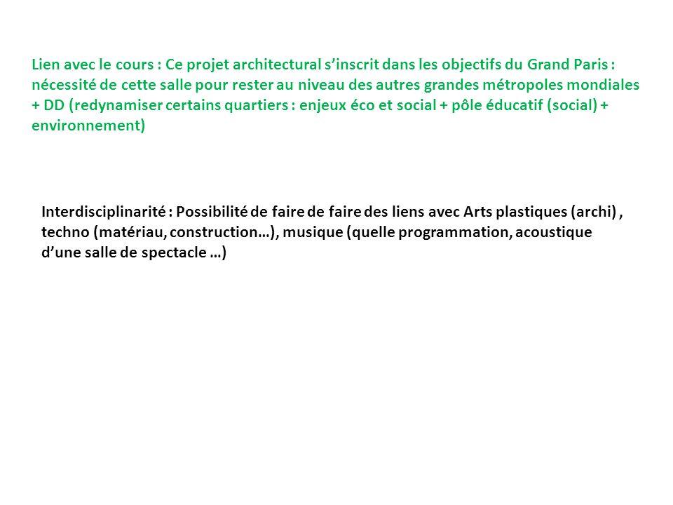 Lien avec le cours : Ce projet architectural s'inscrit dans les objectifs du Grand Paris : nécessité de cette salle pour rester au niveau des autres grandes métropoles mondiales + DD (redynamiser certains quartiers : enjeux éco et social + pôle éducatif (social) + environnement)
