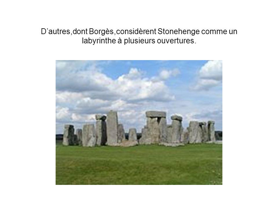 D'autres,dont Borgès,considèrent Stonehenge comme un labyrinthe à plusieurs ouvertures.