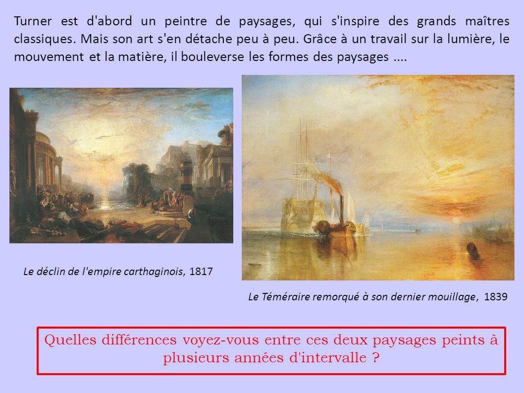 Turner est d abord un peintre de paysages, qui s inspire des grands maîtres classiques. Mais son art s en détache peu à peu. Grâce à un travail sur la lumière, le mouvement et la matière, il bouleverse les formes des paysages ....