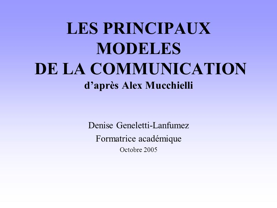 LES PRINCIPAUX MODELES DE LA COMMUNICATION d'après Alex Mucchielli