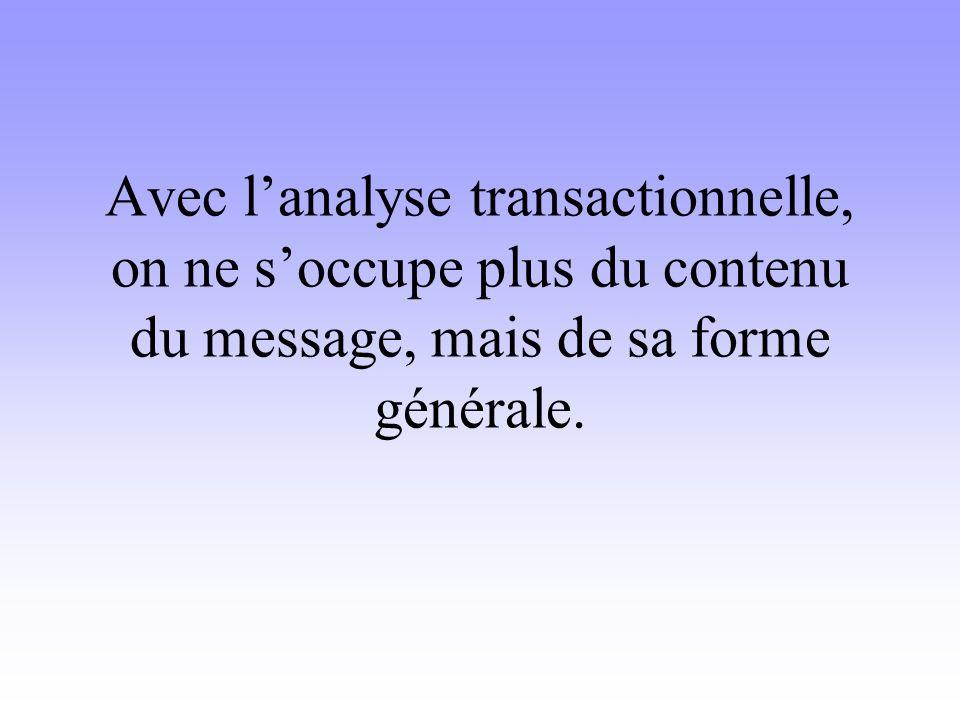 Avec l'analyse transactionnelle, on ne s'occupe plus du contenu du message, mais de sa forme générale.