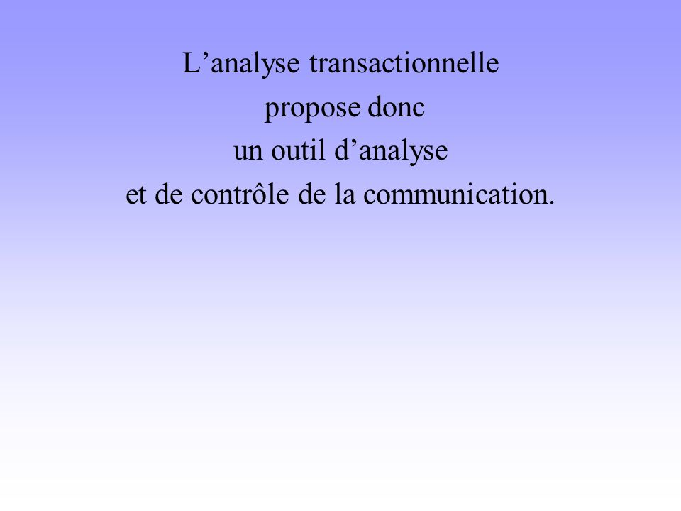 L'analyse transactionnelle propose donc un outil d'analyse