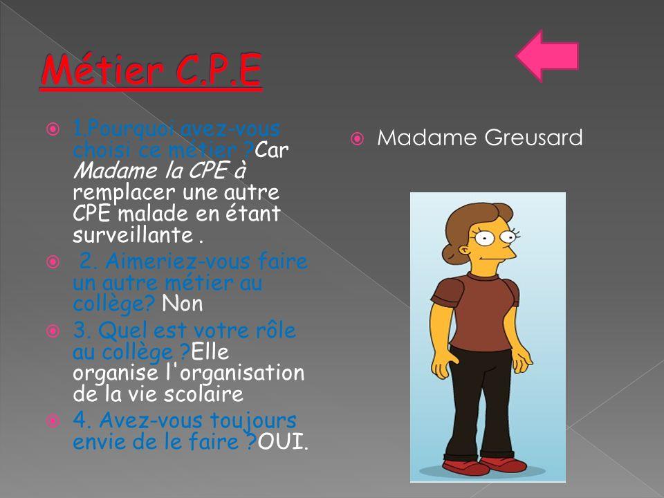 Métier C.P.E 1.Pourquoi avez-vous choisi ce métier Car Madame la CPE à remplacer une autre CPE malade en étant surveillante .