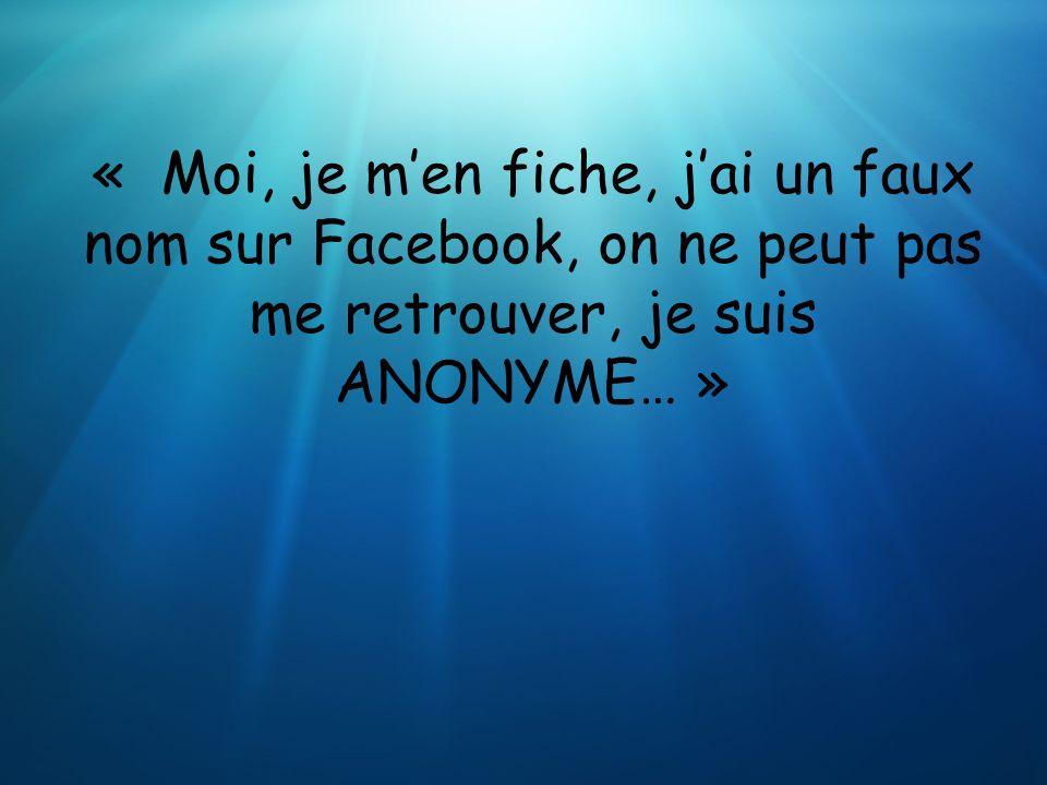 « Moi, je m'en fiche, j'ai un faux nom sur Facebook, on ne peut pas me retrouver, je suis ANONYME… »