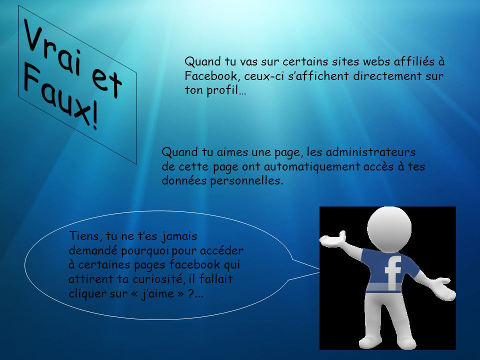 Vrai et Faux! Quand tu vas sur certains sites webs affiliés à Facebook, ceux-ci s'affichent directement sur ton profil…