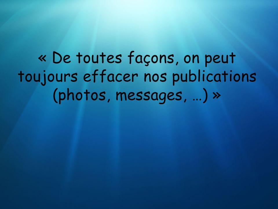 « De toutes façons, on peut toujours effacer nos publications (photos, messages, …) »
