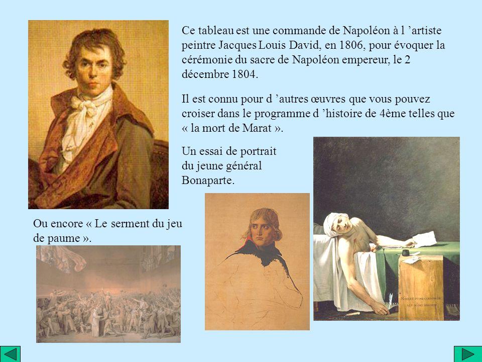 Ce tableau est une commande de Napoléon à l 'artiste peintre Jacques Louis David, en 1806, pour évoquer la cérémonie du sacre de Napoléon empereur, le 2 décembre 1804.