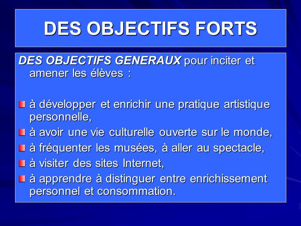 DES OBJECTIFS FORTS DES OBJECTIFS GENERAUX pour inciter et amener les élèves : à développer et enrichir une pratique artistique personnelle,