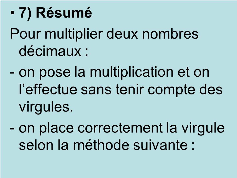 7) Résumé Pour multiplier deux nombres décimaux : - on pose la multiplication et on l'effectue sans tenir compte des virgules.