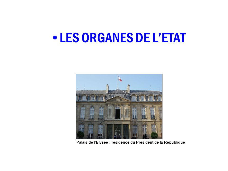 LES ORGANES DE L'ETAT Palais de l'Elysée : résidence du Président de la République