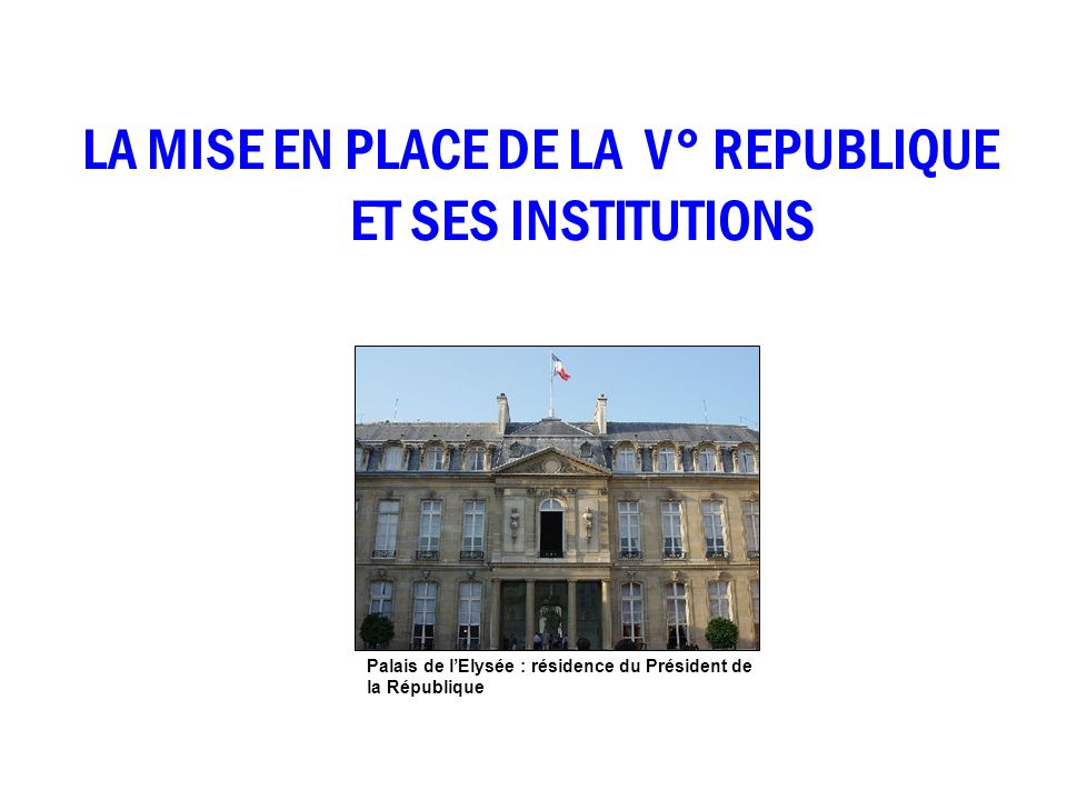 LA MISE EN PLACE DE LA V° REPUBLIQUE ET SES INSTITUTIONS