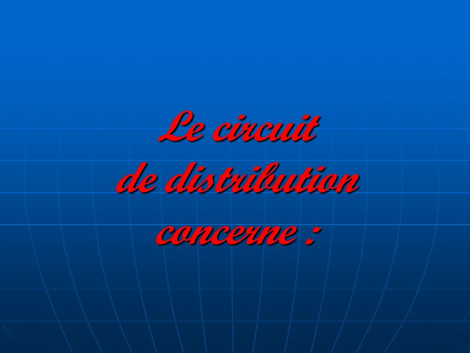 Le circuit de distribution concerne :