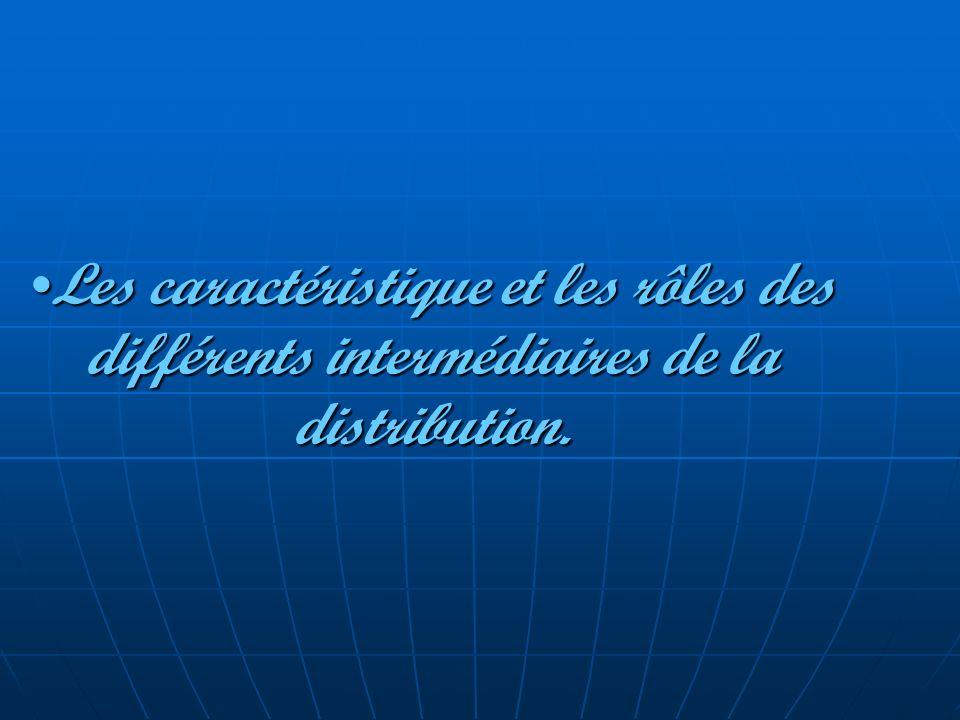 Les caractéristique et les rôles des différents intermédiaires de la distribution.