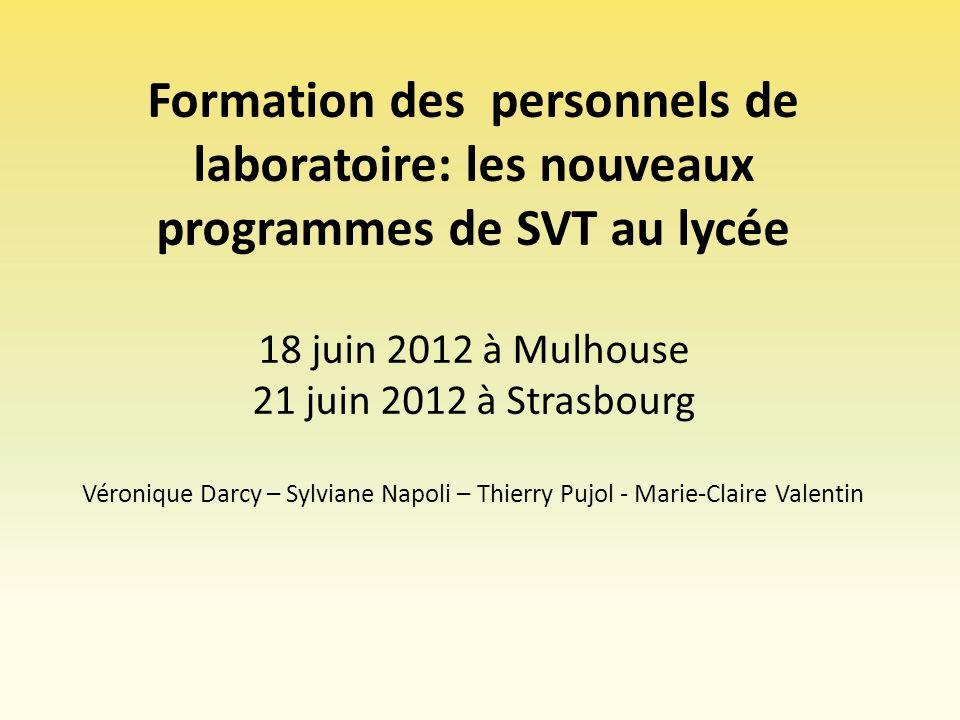 Formation des personnels de laboratoire: les nouveaux programmes de SVT au lycée 18 juin 2012 à Mulhouse 21 juin 2012 à Strasbourg Véronique Darcy – Sylviane Napoli – Thierry Pujol - Marie-Claire Valentin
