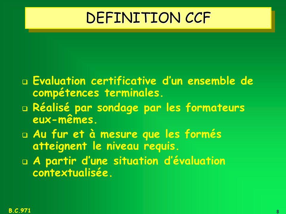 DEFINITION CCF Evaluation certificative d'un ensemble de compétences terminales. Réalisé par sondage par les formateurs eux-mêmes.