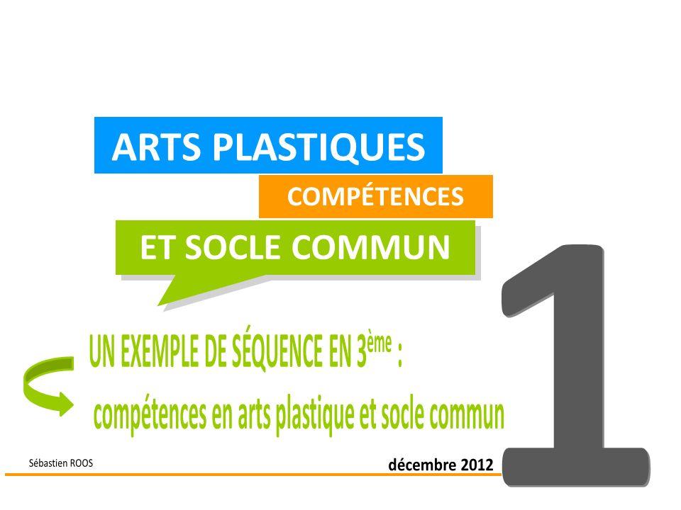 ARTS PLASTIQUES ET SOCLE COMMUN 1 UN EXEMPLE DE SÉQUENCE EN 3ème :