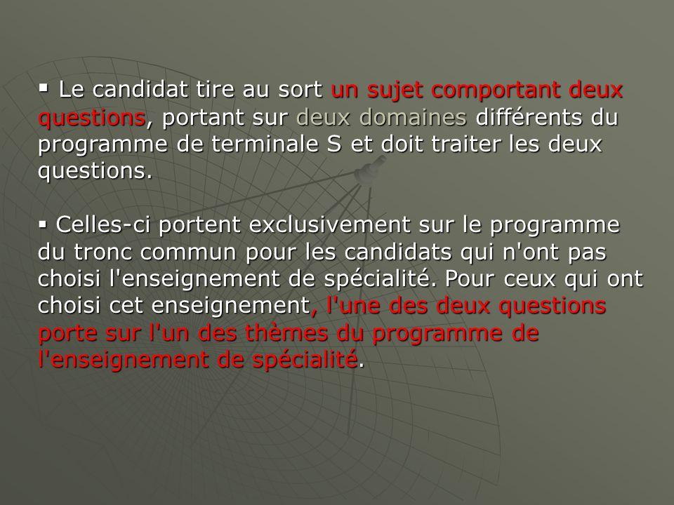 Le candidat tire au sort un sujet comportant deux questions, portant sur deux domaines différents du programme de terminale S et doit traiter les deux questions.