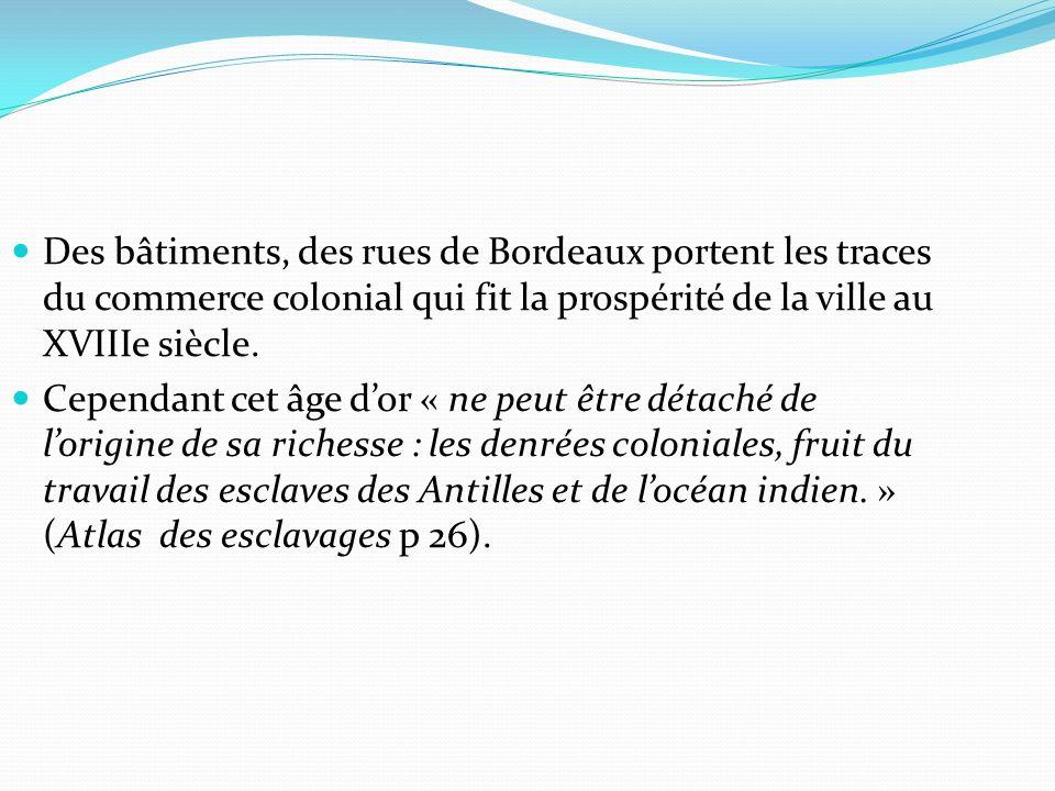 Des bâtiments, des rues de Bordeaux portent les traces du commerce colonial qui fit la prospérité de la ville au XVIIIe siècle.