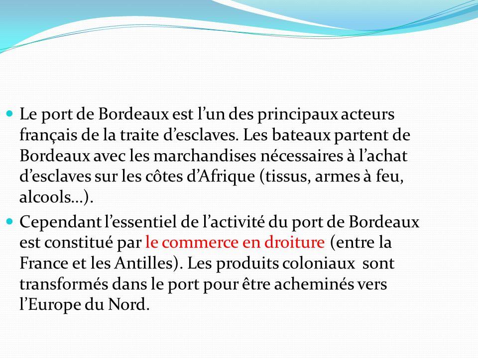 Le port de Bordeaux est l'un des principaux acteurs français de la traite d'esclaves. Les bateaux partent de Bordeaux avec les marchandises nécessaires à l'achat d'esclaves sur les côtes d'Afrique (tissus, armes à feu, alcools…).