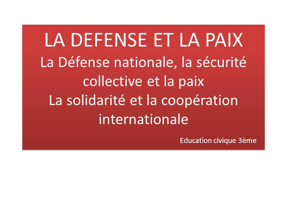 LA DEFENSE ET LA PAIX La Défense nationale, la sécurité collective et la paix La solidarité et la coopération internationale Education civique 3ème