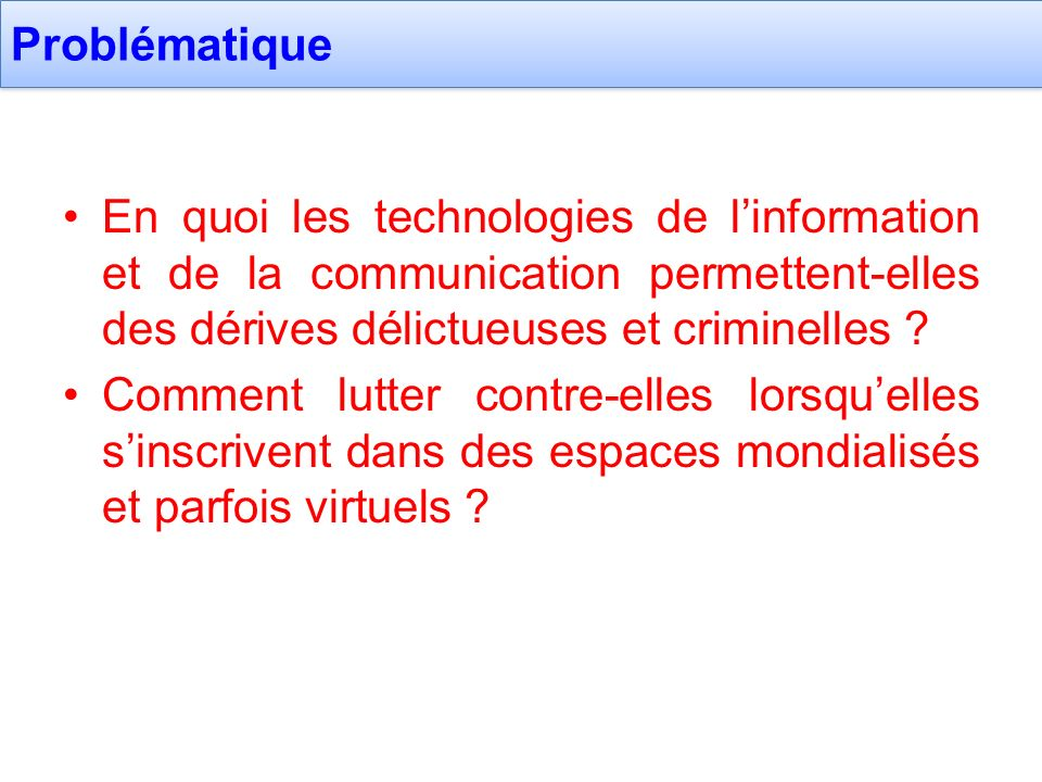 Problématique En quoi les technologies de l'information et de la communication permettent-elles des dérives délictueuses et criminelles