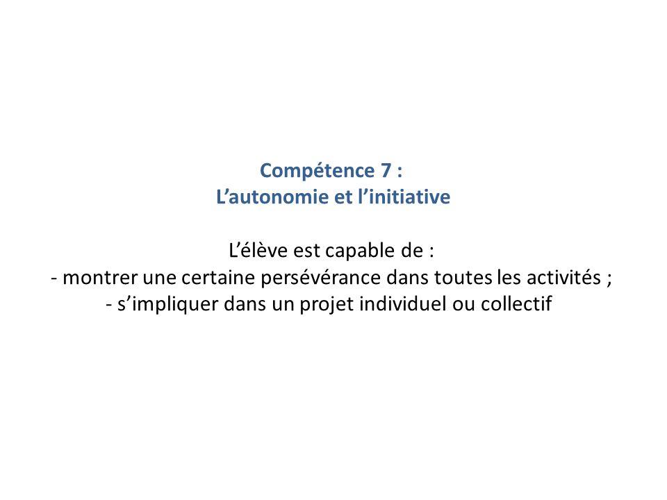 Compétence 7 : L'autonomie et l'initiative L'élève est capable de : - montrer une certaine persévérance dans toutes les activités ; - s'impliquer dans un projet individuel ou collectif