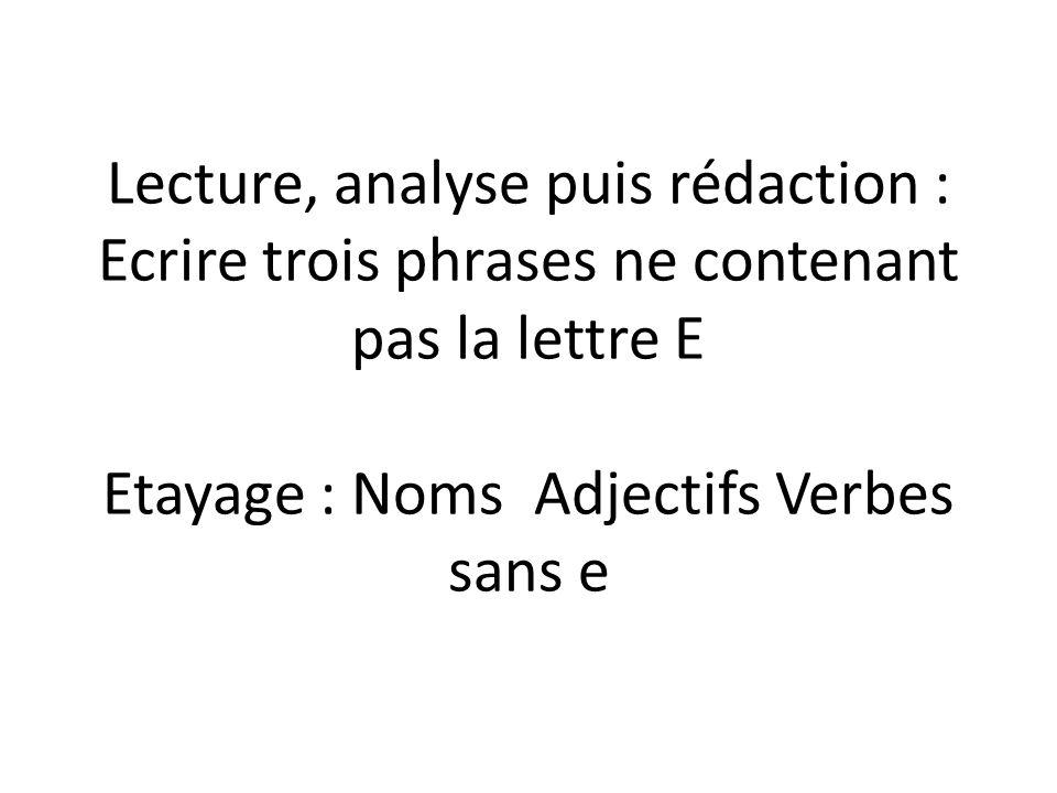 Lecture, analyse puis rédaction : Ecrire trois phrases ne contenant pas la lettre E Etayage : Noms Adjectifs Verbes sans e