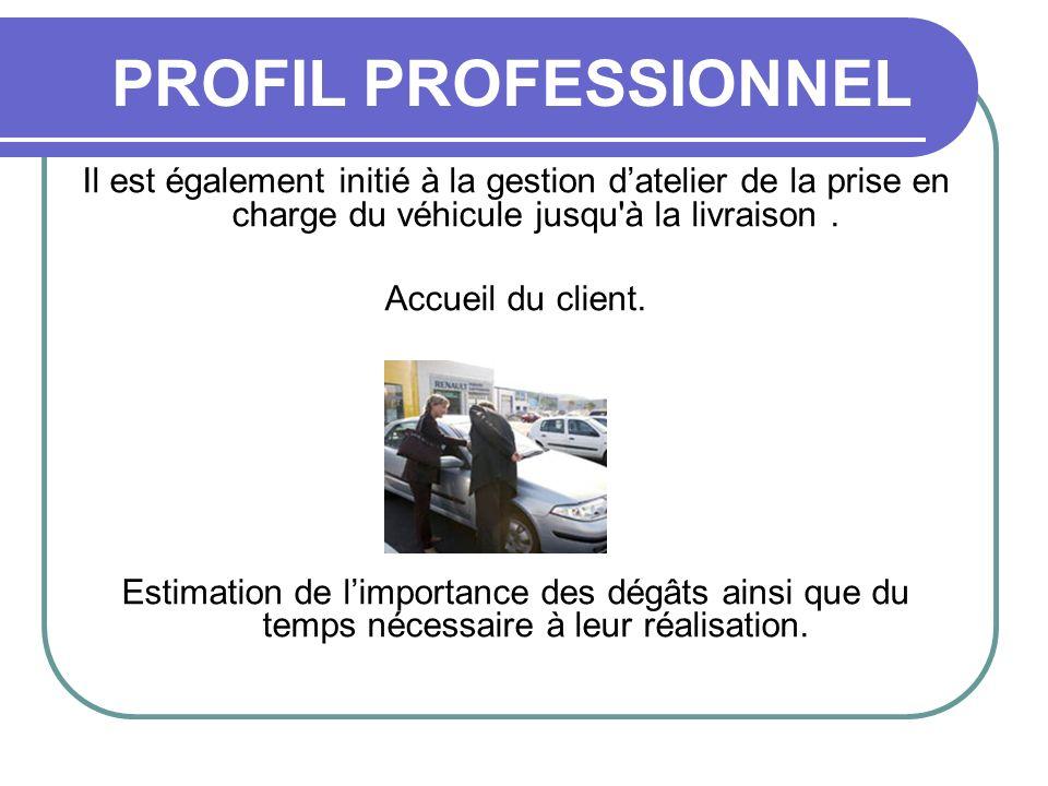 PROFIL PROFESSIONNEL Il est également initié à la gestion d'atelier de la prise en charge du véhicule jusqu à la livraison .