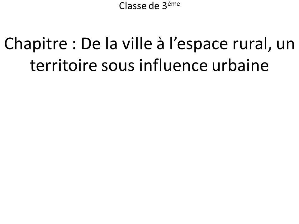 Classe de 3ème Chapitre : De la ville à l'espace rural, un territoire sous influence urbaine