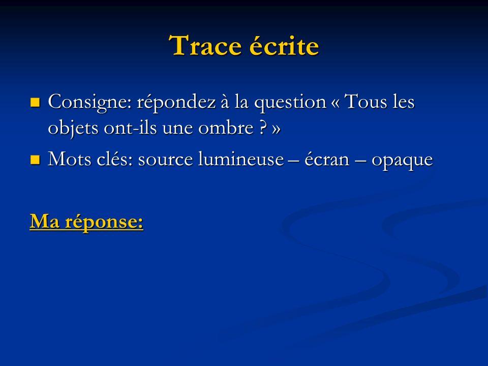 Trace écrite Consigne: répondez à la question « Tous les objets ont-ils une ombre » Mots clés: source lumineuse – écran – opaque.