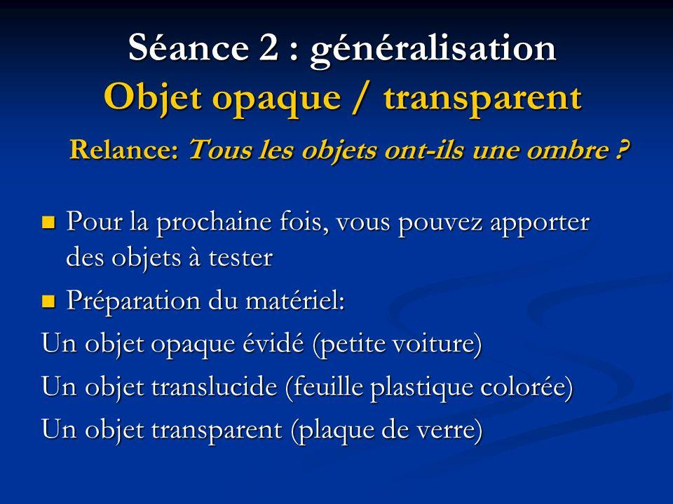 Séance 2 : généralisation Objet opaque / transparent Relance: Tous les objets ont-ils une ombre