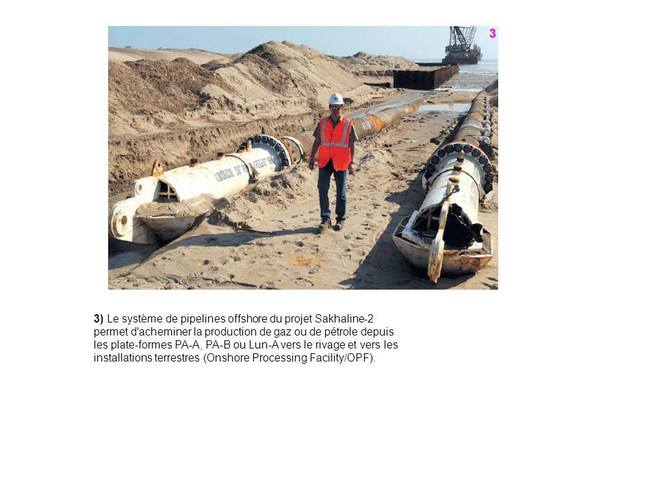 3) Le système de pipelines offshore du projet Sakhaline-2 permet d acheminer la production de gaz ou de pétrole depuis les plate-formes PA-A, PA-B ou Lun-A vers le rivage et vers les installations terrestres (Onshore Processing Facility/OPF).