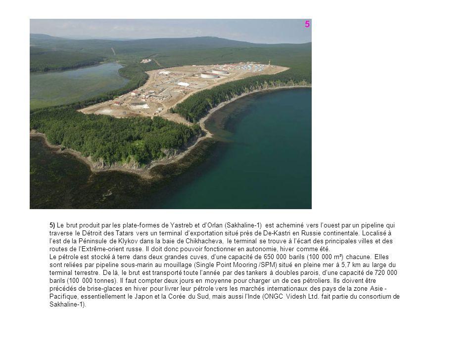 5) Le brut produit par les plate-formes de Yastreb et d Orlan (Sakhaline-1) est acheminé vers l ouest par un pipeline qui traverse le Détroit des Tatars vers un terminal d exportation situé près de De-Kastri en Russie continentale.