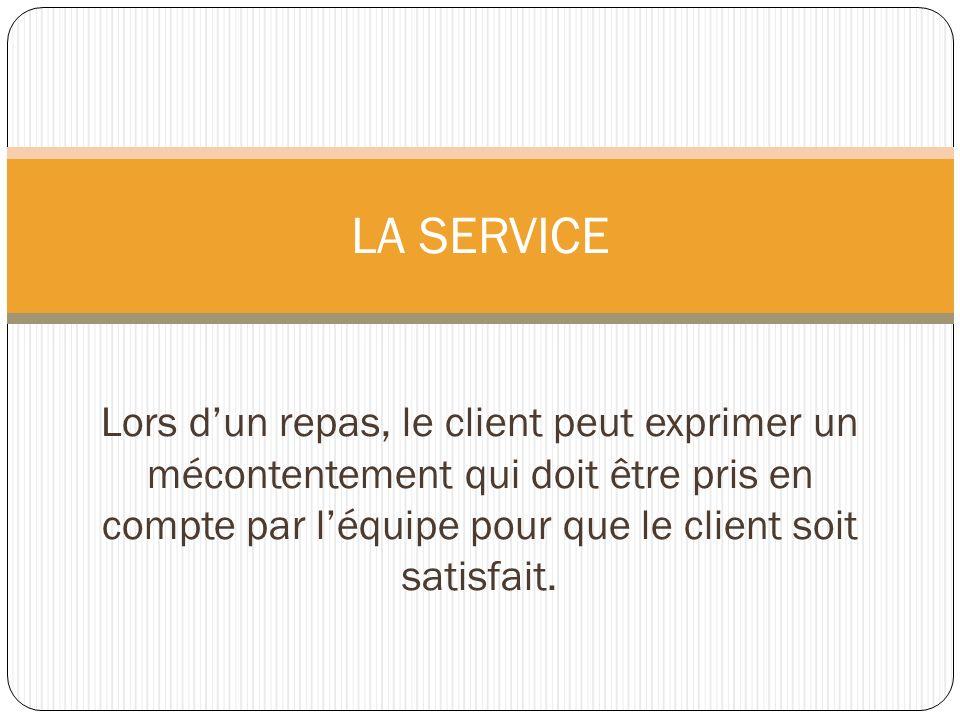 LA SERVICE Lors d'un repas, le client peut exprimer un mécontentement qui doit être pris en compte par l'équipe pour que le client soit satisfait.