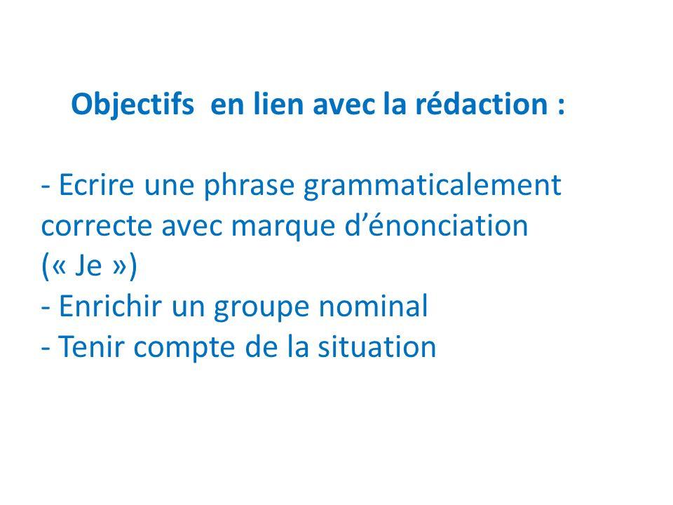 Objectifs en lien avec la rédaction : - Ecrire une phrase grammaticalement correcte avec marque d'énonciation (« Je ») - Enrichir un groupe nominal - Tenir compte de la situation