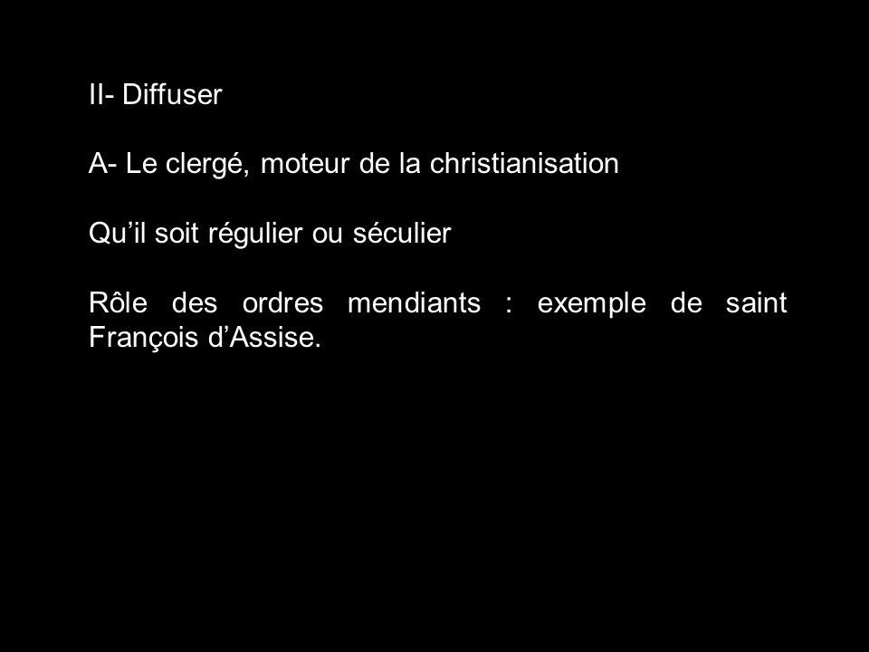 II- Diffuser A- Le clergé, moteur de la christianisation. Qu'il soit régulier ou séculier.
