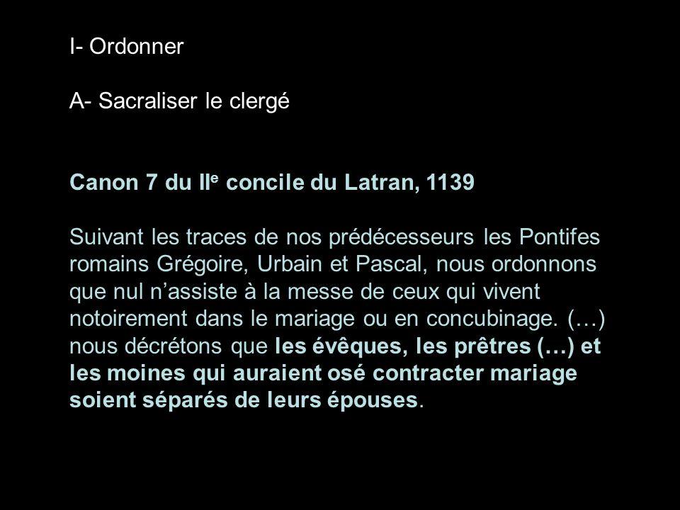 I- Ordonner A- Sacraliser le clergé. Canon 7 du IIe concile du Latran, 1139.