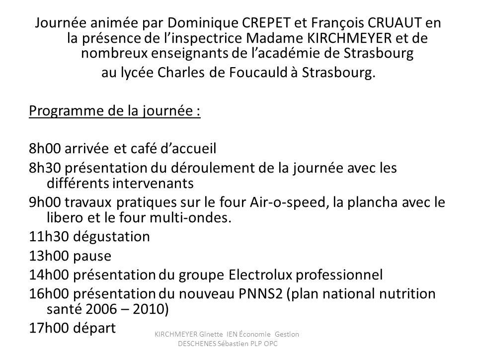 Journée animée par Dominique CREPET et François CRUAUT en la présence de l'inspectrice Madame KIRCHMEYER et de nombreux enseignants de l'académie de Strasbourg au lycée Charles de Foucauld à Strasbourg. Programme de la journée : 8h00 arrivée et café d'accueil 8h30 présentation du déroulement de la journée avec les différents intervenants 9h00 travaux pratiques sur le four Air-o-speed, la plancha avec le libero et le four multi-ondes. 11h30 dégustation 13h00 pause 14h00 présentation du groupe Electrolux professionnel 16h00 présentation du nouveau PNNS2 (plan national nutrition santé 2006 – 2010) 17h00 départ