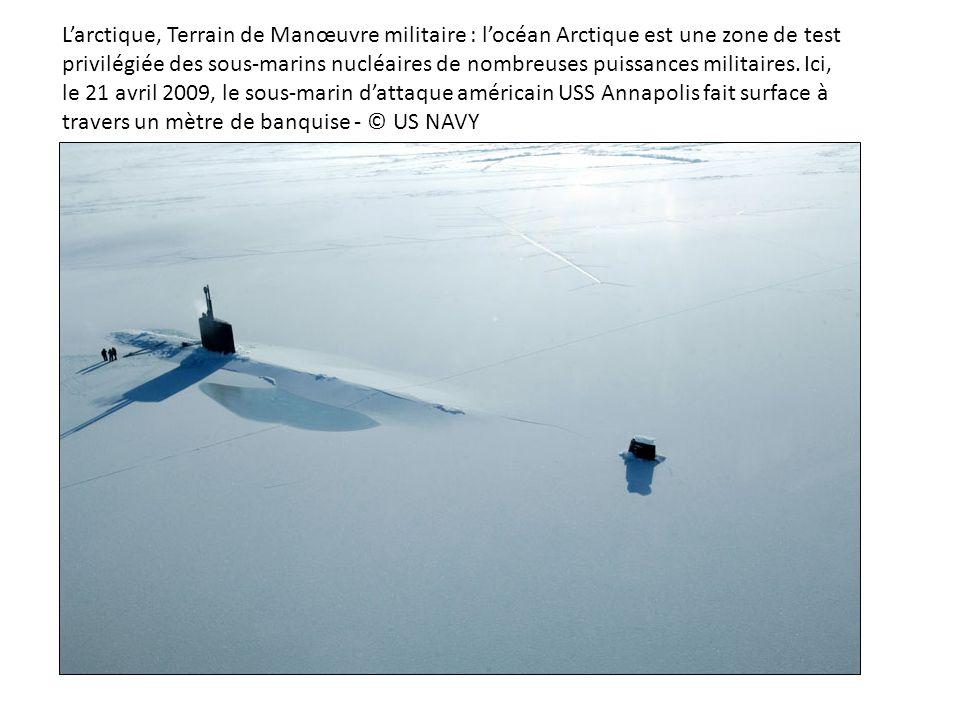 L'arctique, Terrain de Manœuvre militaire : l'océan Arctique est une zone de test privilégiée des sous-marins nucléaires de nombreuses puissances militaires.