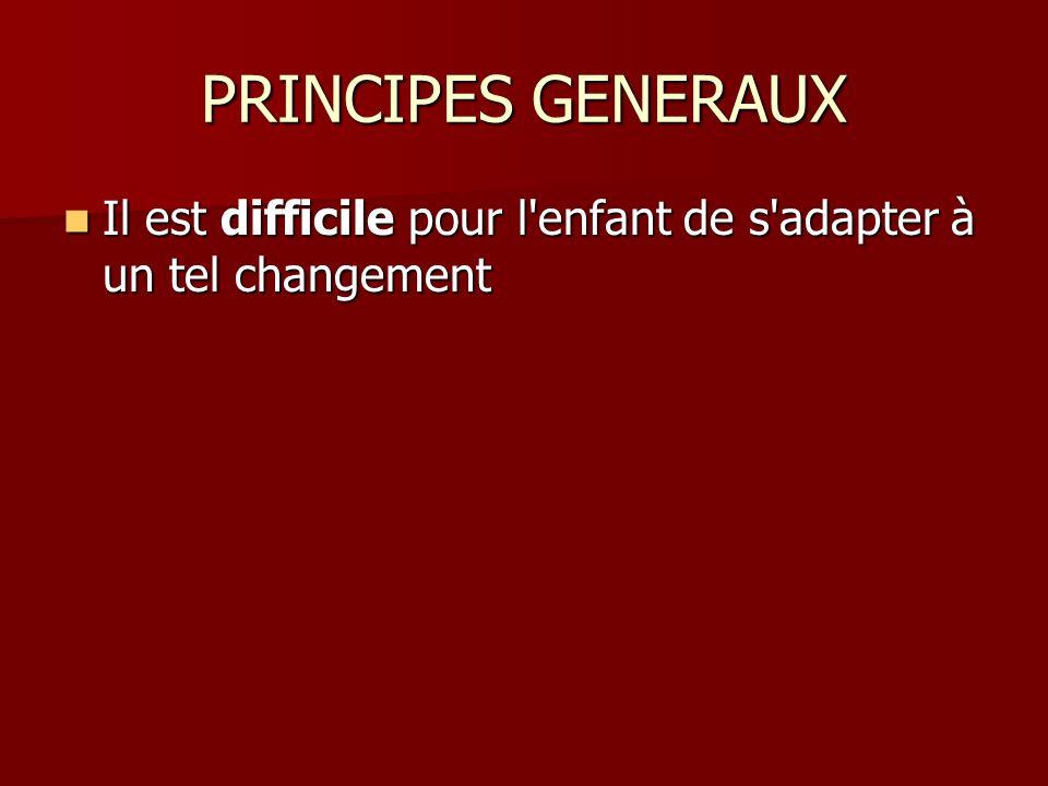 PRINCIPES GENERAUX Il est difficile pour l enfant de s adapter à un tel changement