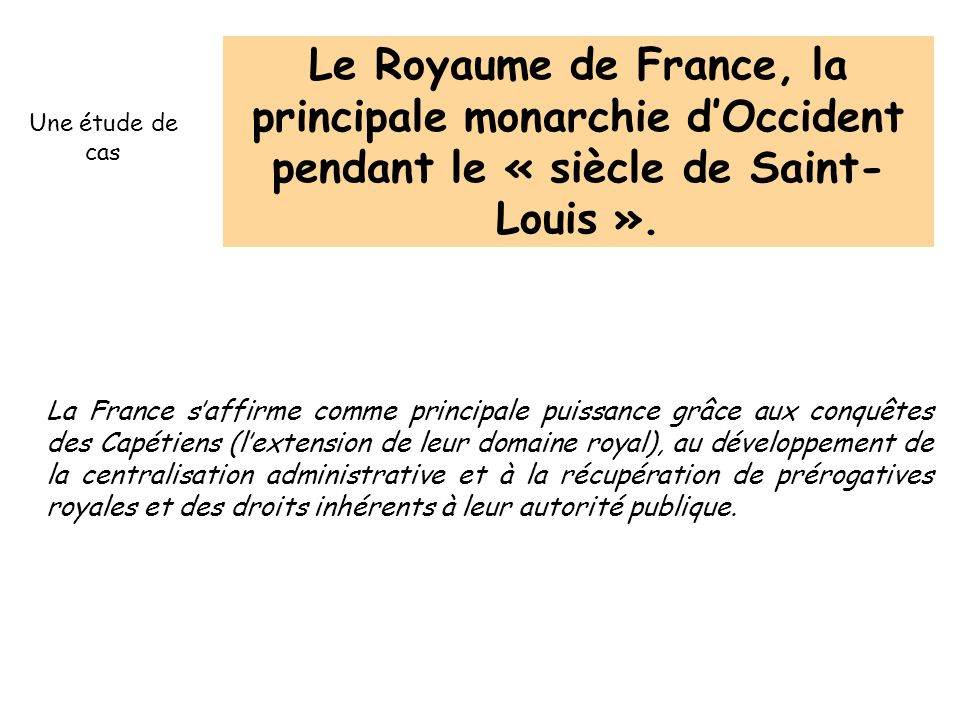 Le Royaume de France, la principale monarchie d'Occident pendant le « siècle de Saint-Louis ».