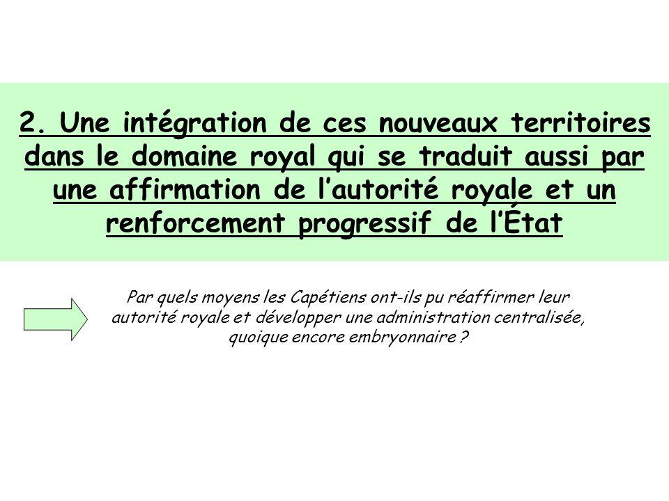 2. Une intégration de ces nouveaux territoires dans le domaine royal qui se traduit aussi par une affirmation de l'autorité royale et un renforcement progressif de l'État