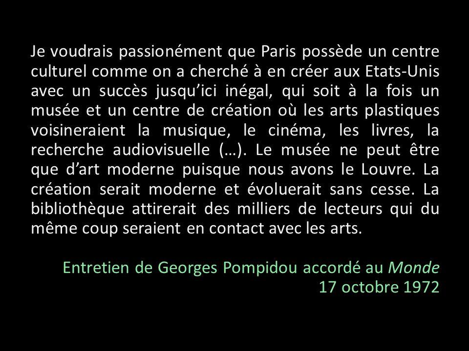Je voudrais passionément que Paris possède un centre culturel comme on a cherché à en créer aux Etats-Unis avec un succès jusqu'ici inégal, qui soit à la fois un musée et un centre de création où les arts plastiques voisineraient la musique, le cinéma, les livres, la recherche audiovisuelle (…). Le musée ne peut être que d'art moderne puisque nous avons le Louvre. La création serait moderne et évoluerait sans cesse. La bibliothèque attirerait des milliers de lecteurs qui du même coup seraient en contact avec les arts.