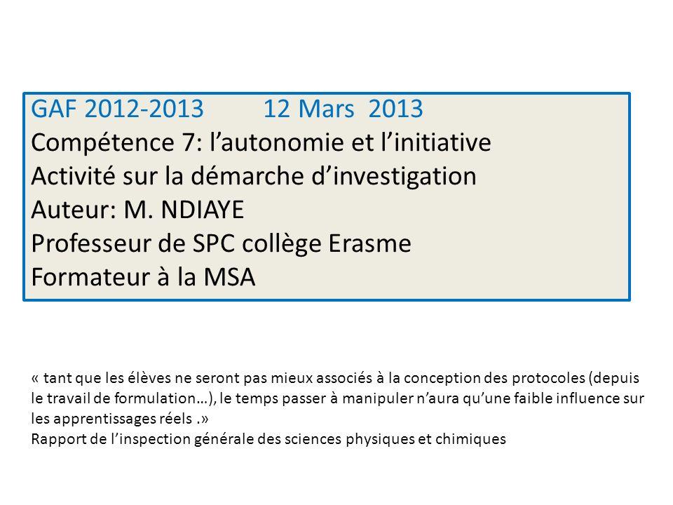 GAF 2012-2013 12 Mars 2013 Compétence 7: l'autonomie et l'initiative Activité sur la démarche d'investigation Auteur: M. NDIAYE Professeur de SPC collège Erasme Formateur à la MSA